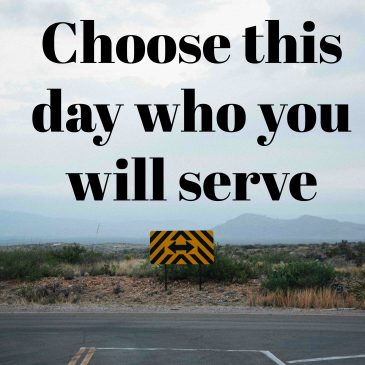 Choose This Day Who You Will Serve