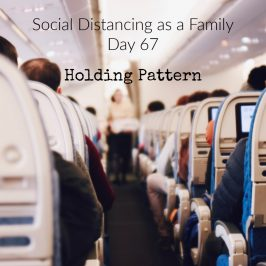 Social Distancing As A Family Day 67 – Holding Pattern